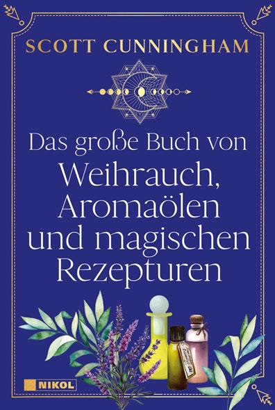 Das große Buch von Weihrauch, Aromaölen und magischen Rezepturen