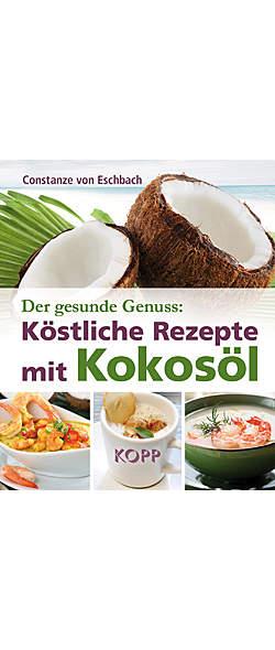 Der gesunde Genuss: Köstliche Rezepte mit Kokosöl von Constanze von Eschbach | Kopp Verlag