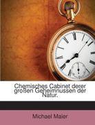 Michaelis Majeri, Imperial. Consistor. Comit. ... Chymisches Cabinet, derer grossen Geheimnussen der Natur : durch wohl erson...