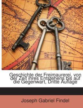 Geschichte Der Freimaurerei: Von Der Zeit Ihres Entstehens Bis Auf Die Gegenwart