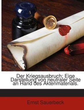 Der Kriegsausbruch: Eine Darstellung Von Neutraler Seite An Hand Des Aktenmaterials...