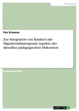 Zur Integration von Kindern mit Migrationshintergrund. Aspekte der aktuellen pädagogischen Diskussion