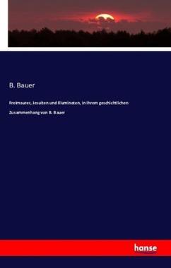 Freimaurer, Jesuiten und Illuminaten, in ihrem geschichtlichen Zusammenhang von B. Bauer