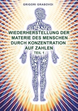 Wiederherstellung der Materie des Menschen durch Konzentration auf Zahlen. Tl.1