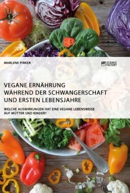 Vegane Ernährung während der Schwangerschaft und ersten Lebensjahre. Welche Auswirkungen hat eine vegane Lebensweise auf Mütt...