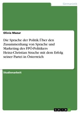 Die Sprache der Politik.Über den Zusammenhang von Sprache und Marketing des FPÖ-Politikers Heinz-Christian Strache mit dem Er...
