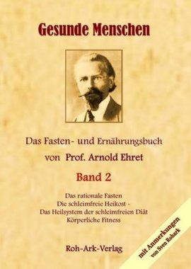 Gesunde Menschen. Das Fasten - und Ernährungsbuch von Prof. Arnold Ehret. Bd.2