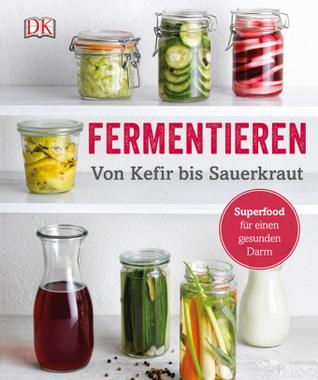 Fermentieren - Von Kefir bis Sauerkraut