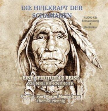 Die Heilkraft der Schamanen - Eine spirituelle Reise zu neuer Energie, 1 Audio-CD