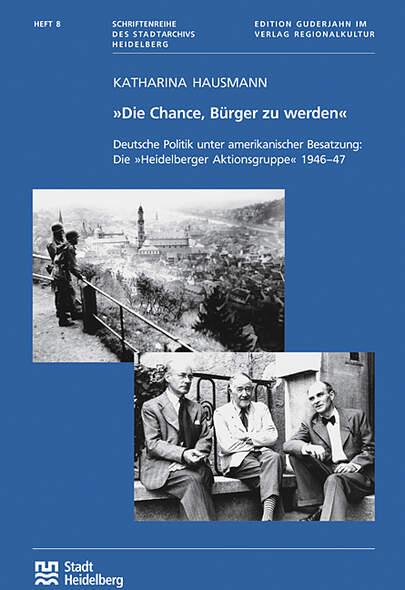 Die Chance, Bürger zu werden. Deutsche Politik unter amerikanischer Besatzung: Die Heidelberger Aktionsgruppe 1946-47