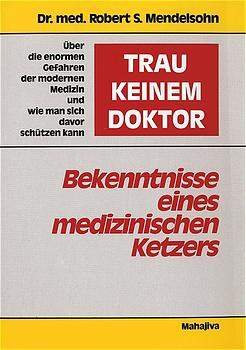 Trau keinem Doktor! - Bekenntnisse eines medizinischen Ketzers